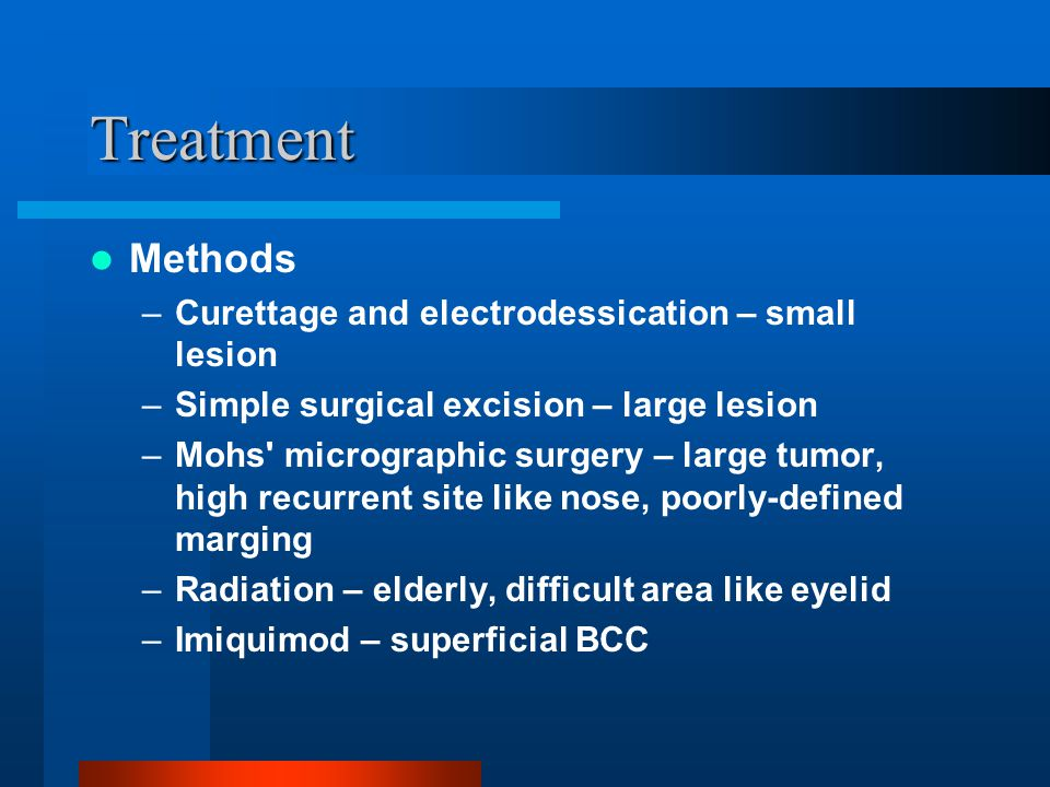 Treatment Methods Curettage and electrodessication – small lesion