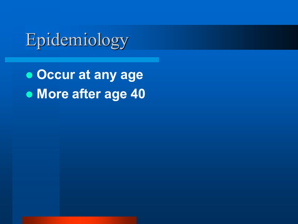 Epidemiology Occur at any age More after age 40