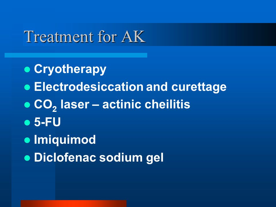 Treatment for AK Cryotherapy Electrodesiccation and curettage