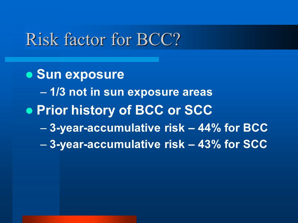 Risk factor for BCC Sun exposure Prior history of BCC or SCC