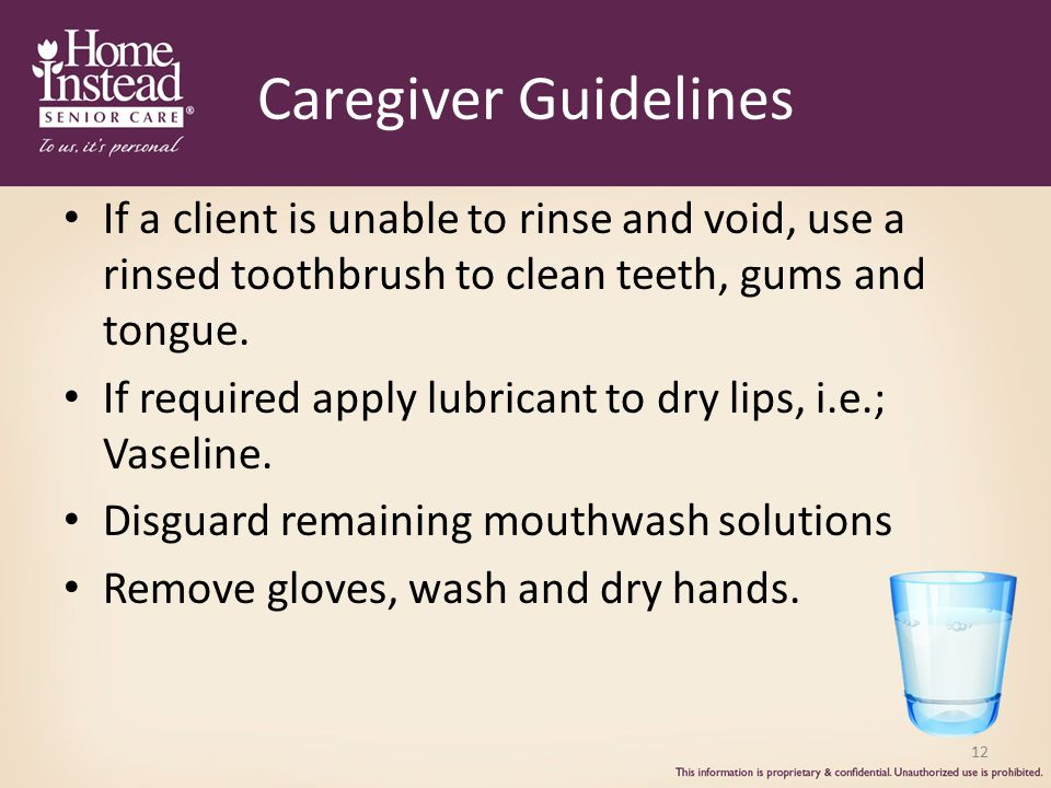 Caregiver Guidelines If a client is unable to rinse and void, use a rinsed toothbrush to clean teeth, gums and tongue.