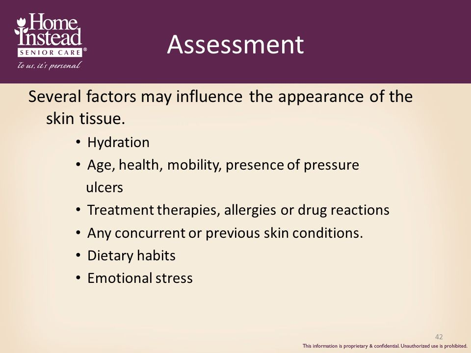 Assessment Several factors may influence the appearance of the skin tissue. Hydration. Age, health, mobility, presence of pressure.