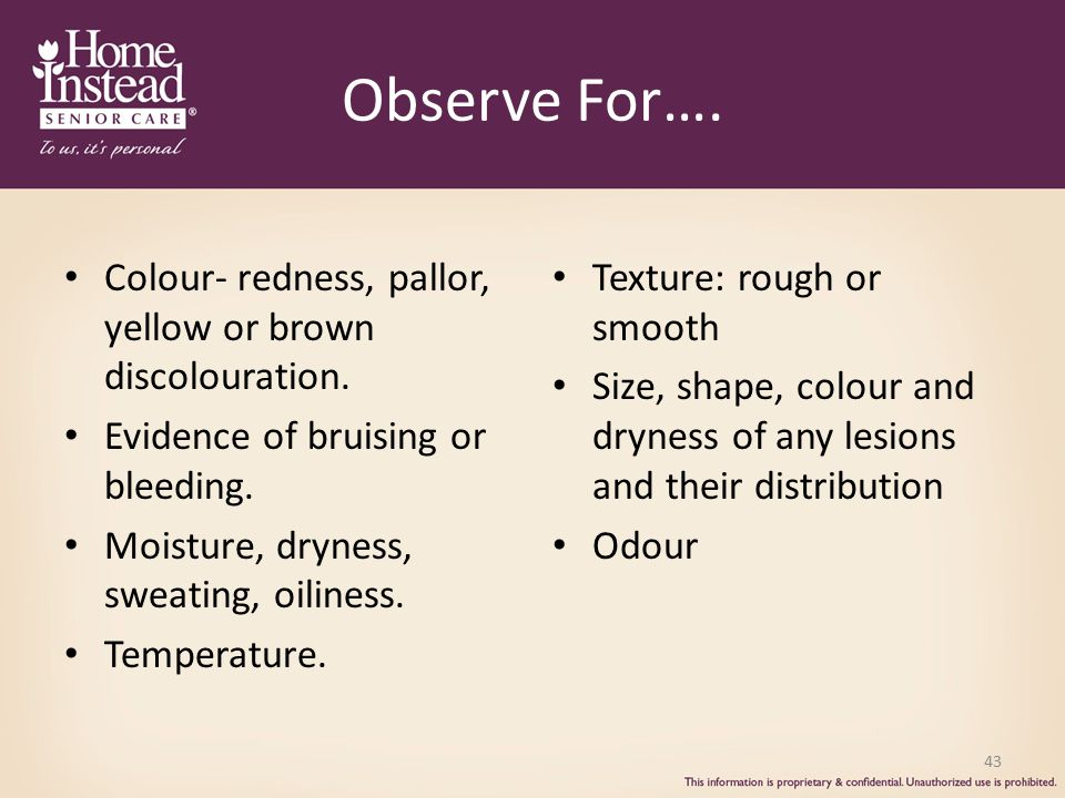 Observe For…. Colour- redness, pallor, yellow or brown discolouration.