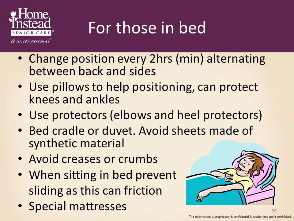 For those in bed Change position every 2hrs (min) alternating between back and sides. Use pillows to help positioning, can protect knees and ankles.