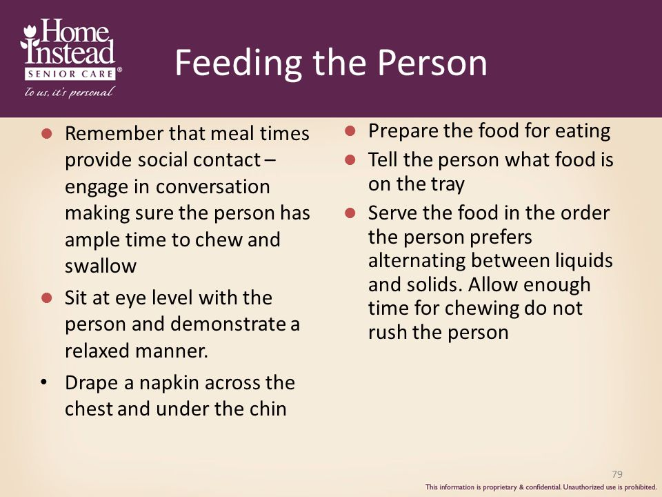 Feeding the Person Remember that meal times provide social contact – engage in conversation making sure the person has ample time to chew and swallow.