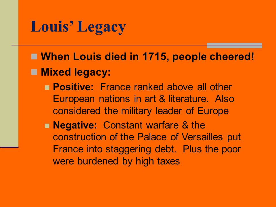 Louis' Legacy When Louis died in 1715, people cheered! Mixed legacy: