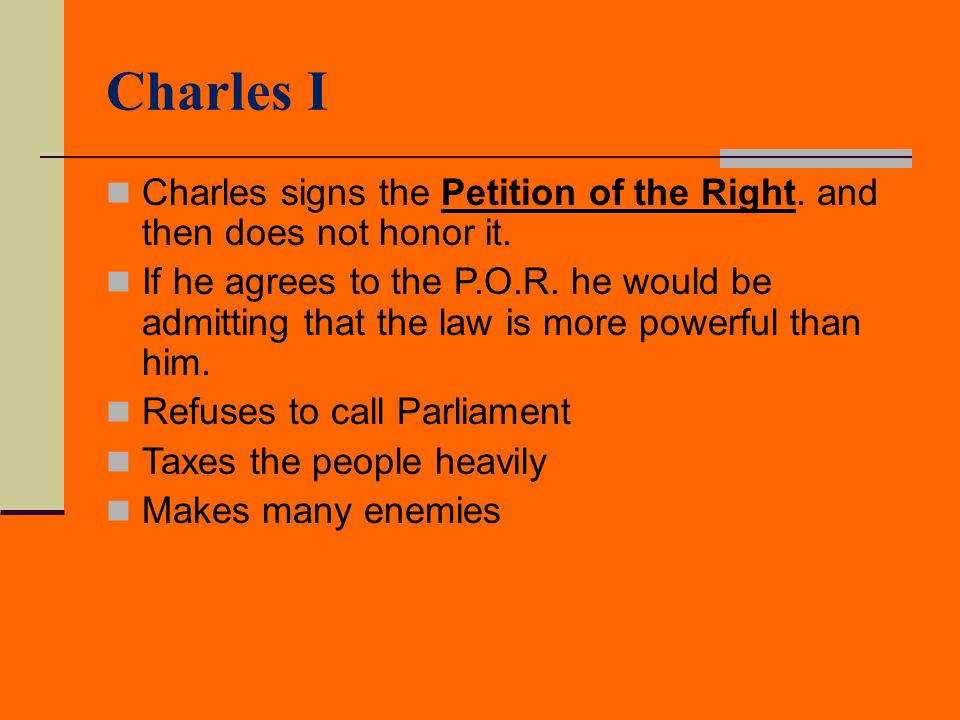 Charles I Charles signs the Petition of the Right. and then does not honor it.