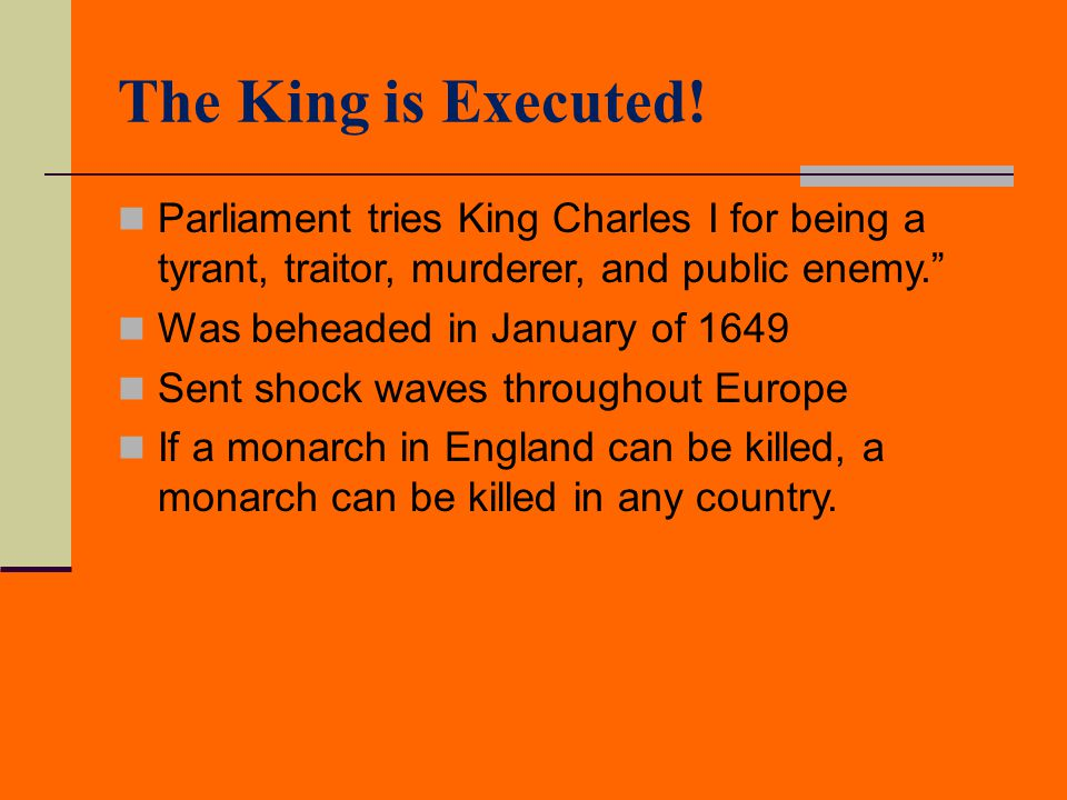 The King is Executed! Parliament tries King Charles I for being a tyrant, traitor, murderer, and public enemy.