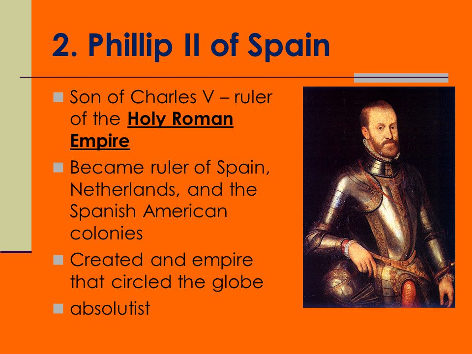2. Phillip II of Spain Son of Charles V – ruler of the Holy Roman Empire. Became ruler of Spain, Netherlands, and the Spanish American colonies.