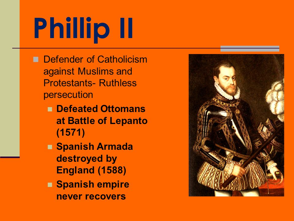 Phillip II Defender of Catholicism against Muslims and Protestants- Ruthless persecution. Defeated Ottomans at Battle of Lepanto (1571)