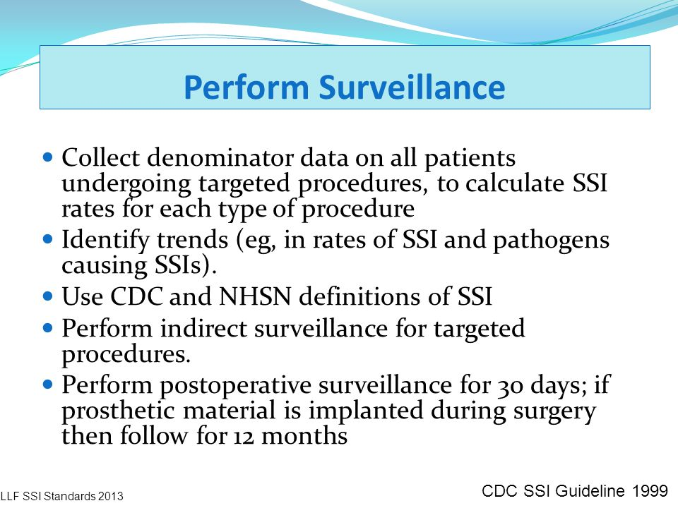 Perform Surveillance Collect denominator data on all patients undergoing targeted procedures, to calculate SSI rates for each type of procedure.