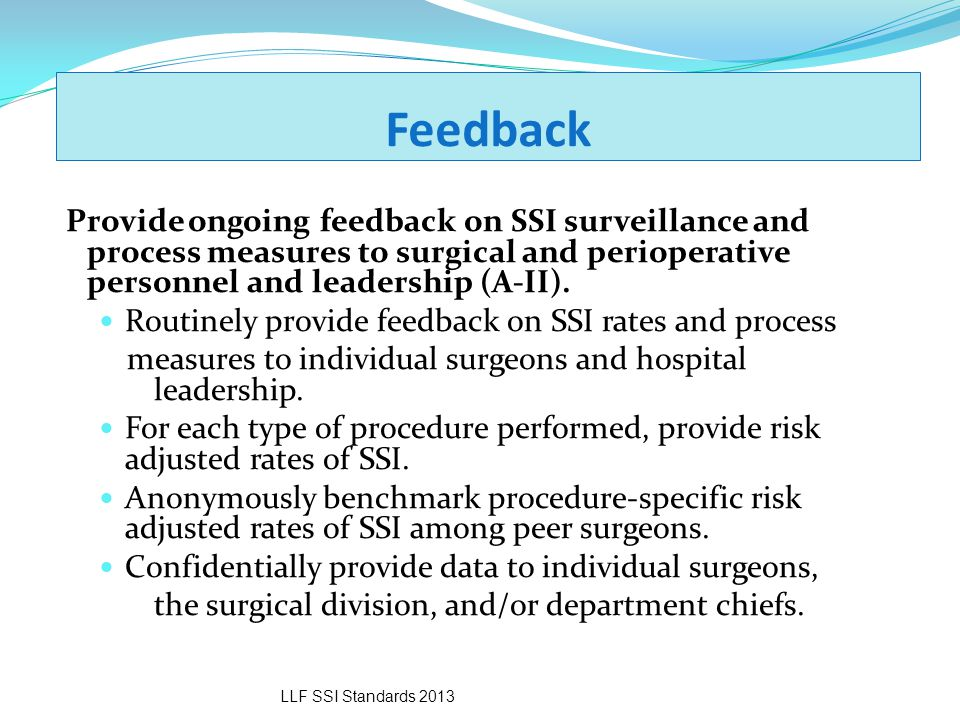 Feedback Provide ongoing feedback on SSI surveillance and process measures to surgical and perioperative personnel and leadership (A-II).
