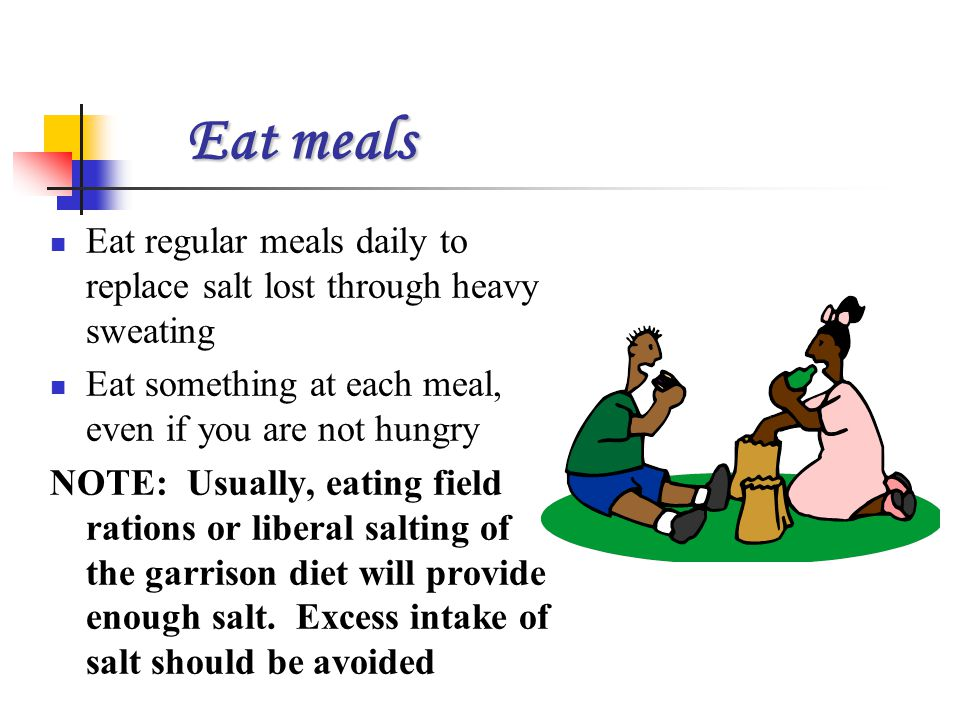 Eat meals Eat regular meals daily to replace salt lost through heavy sweating. Eat something at each meal, even if you are not hungry.
