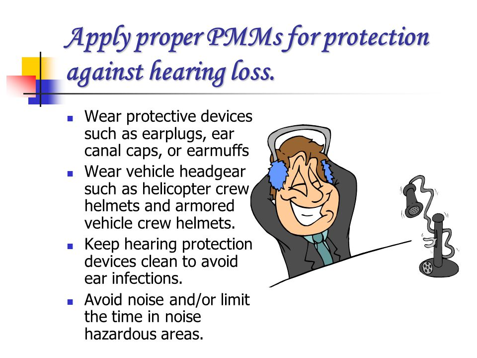 Apply proper PMMs for protection against hearing loss.