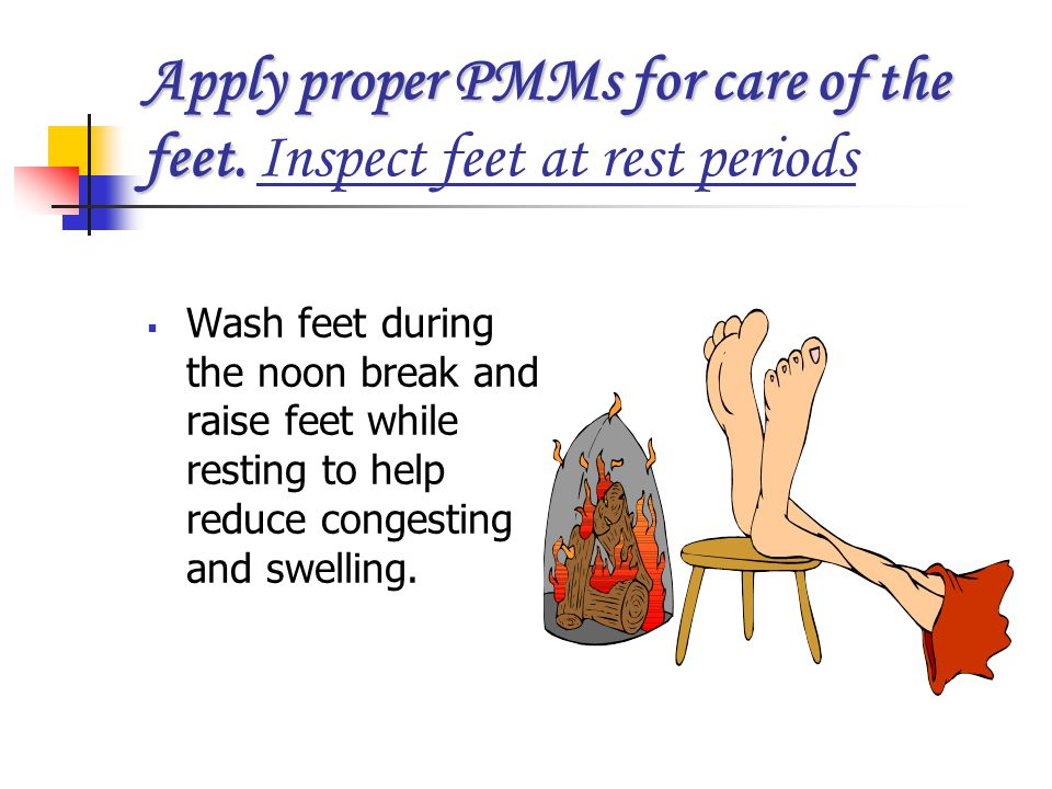 Apply proper PMMs for care of the feet. Inspect feet at rest periods