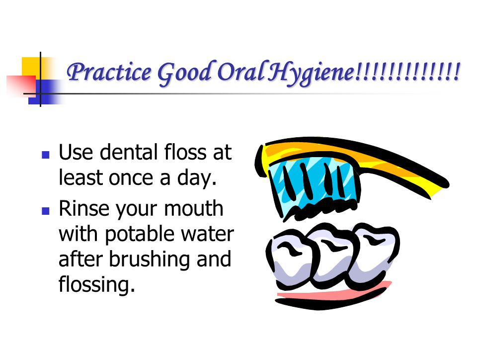 Practice Good Oral Hygiene!!!!!!!!!!!!!