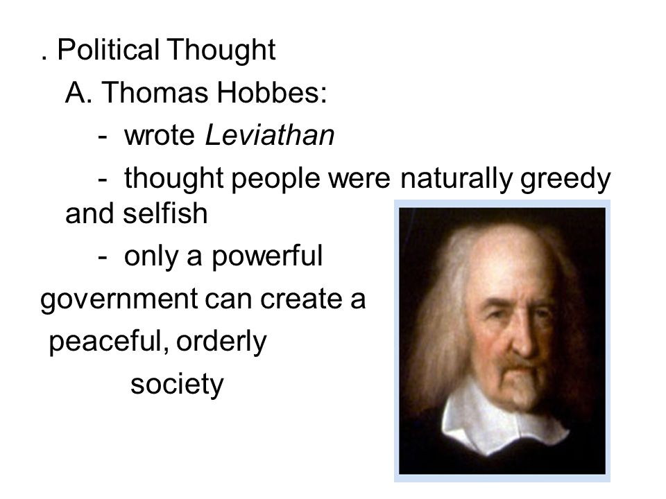 . Political Thought A. Thomas Hobbes: - wrote Leviathan. - thought people were naturally greedy and selfish.