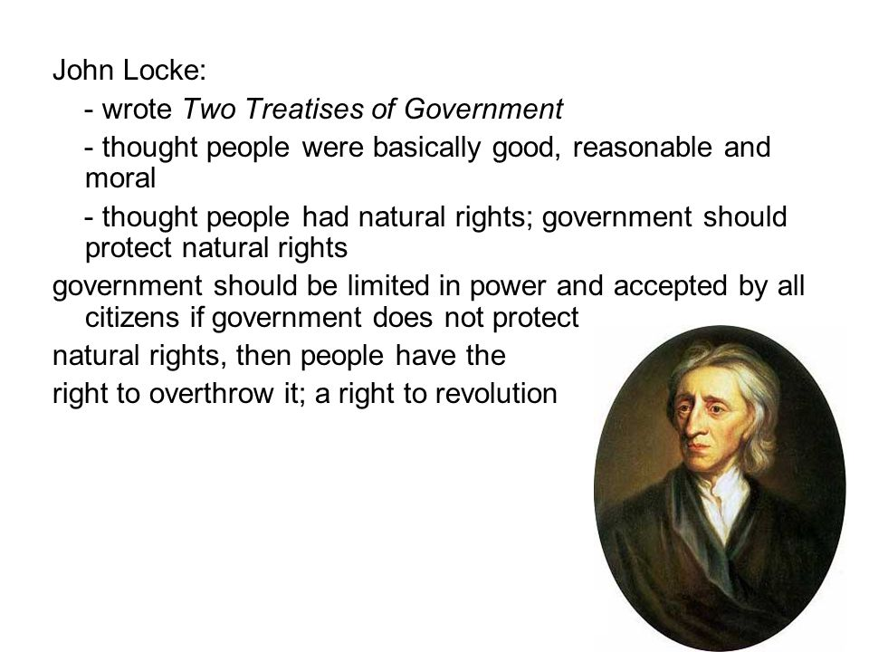 John Locke: - wrote Two Treatises of Government. - thought people were basically good, reasonable and moral.