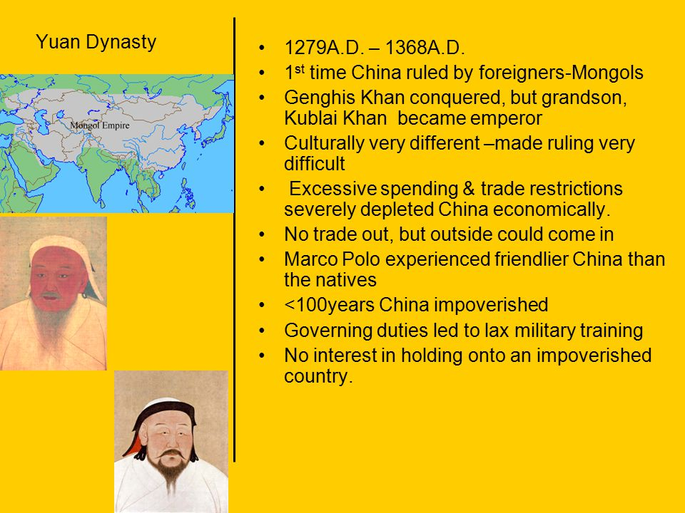 Yuan Dynasty 1279A.D. – 1368A.D. 1st time China ruled by foreigners-Mongols. Genghis Khan conquered, but grandson, Kublai Khan became emperor.