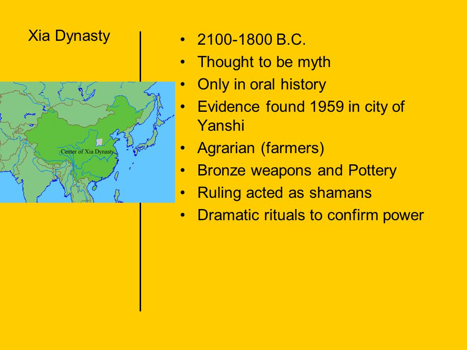 Xia Dynasty 2100-1800 B.C. Thought to be myth. Only in oral history. Evidence found 1959 in city of Yanshi.