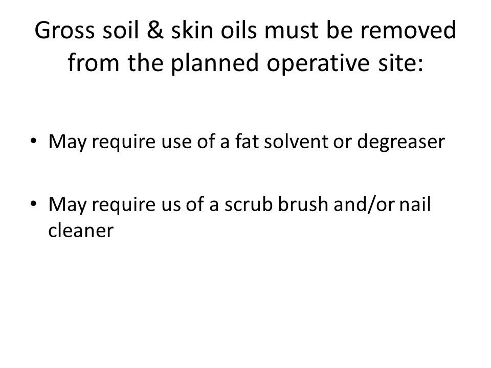 Gross soil & skin oils must be removed from the planned operative site: