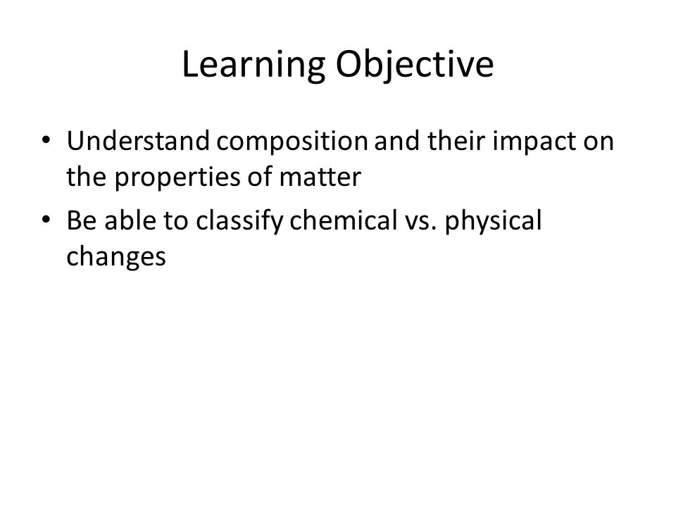 Learning Objective Understand composition and their impact on the properties of matter.