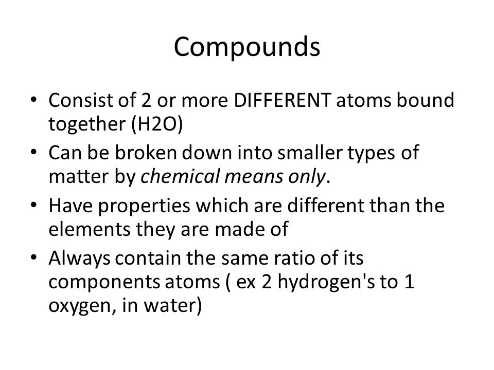 Compounds Consist of 2 or more DIFFERENT atoms bound together (H2O)