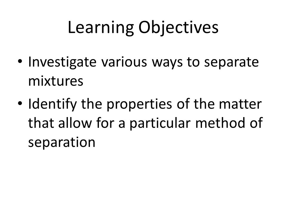 Learning Objectives Investigate various ways to separate mixtures