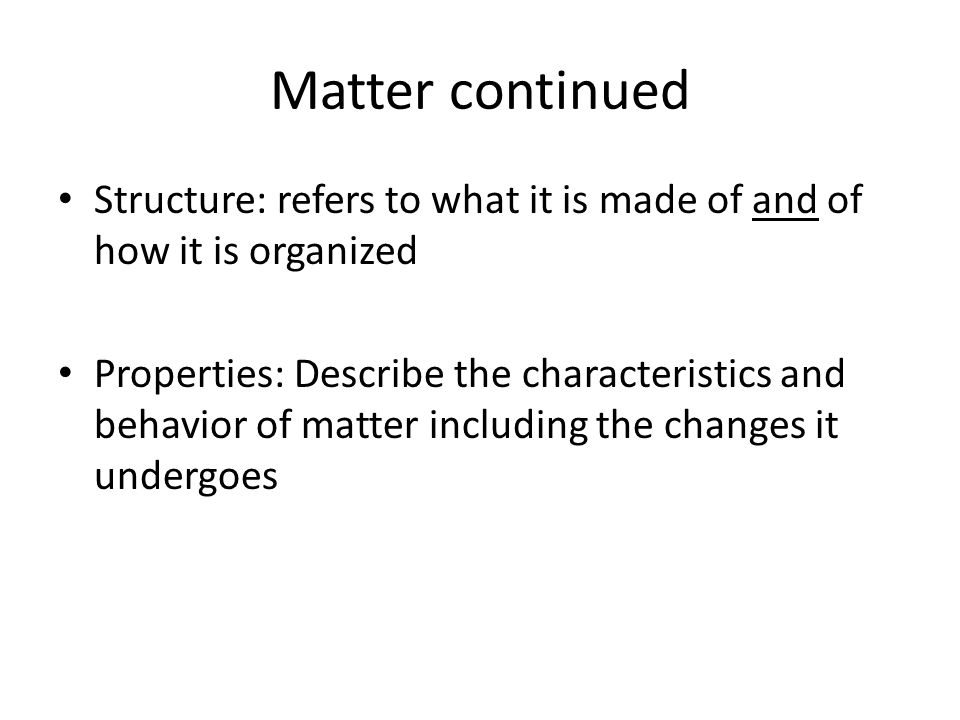 Matter continued Structure: refers to what it is made of and of how it is organized.