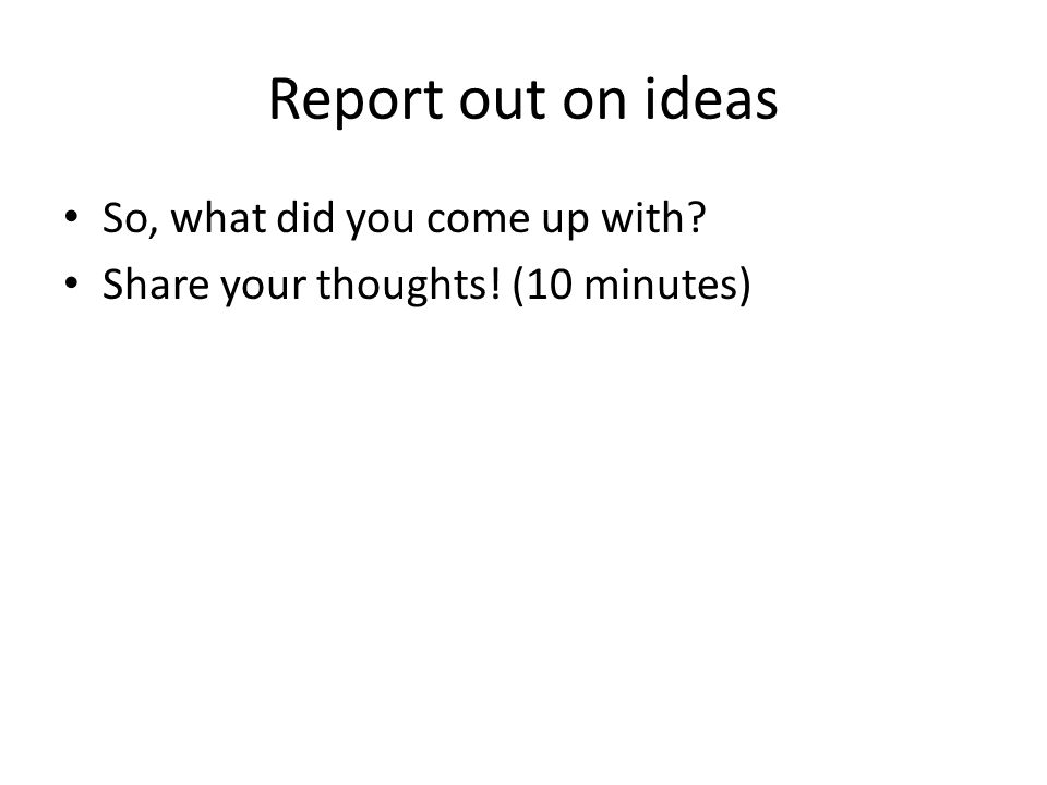 Report out on ideas So, what did you come up with
