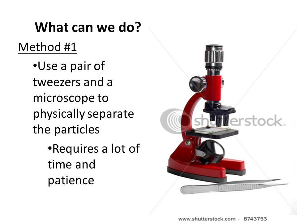 What can we do Method #1. Use a pair of tweezers and a microscope to physically separate the particles.