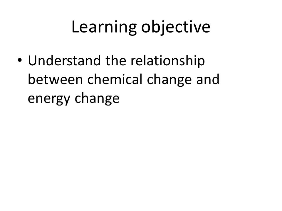 Learning objective Understand the relationship between chemical change and energy change