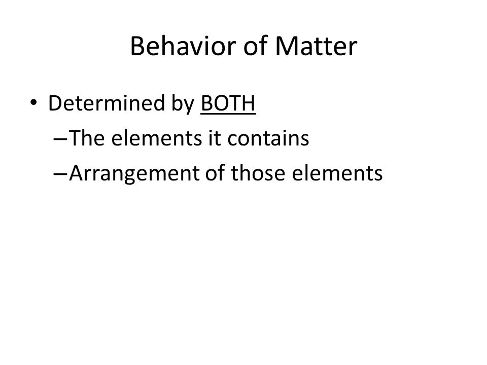 Behavior of Matter Determined by BOTH The elements it contains