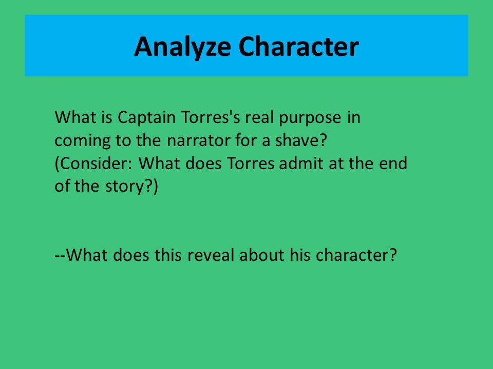 Analyze Character What is Captain Torres s real purpose in coming to the narrator for a shave