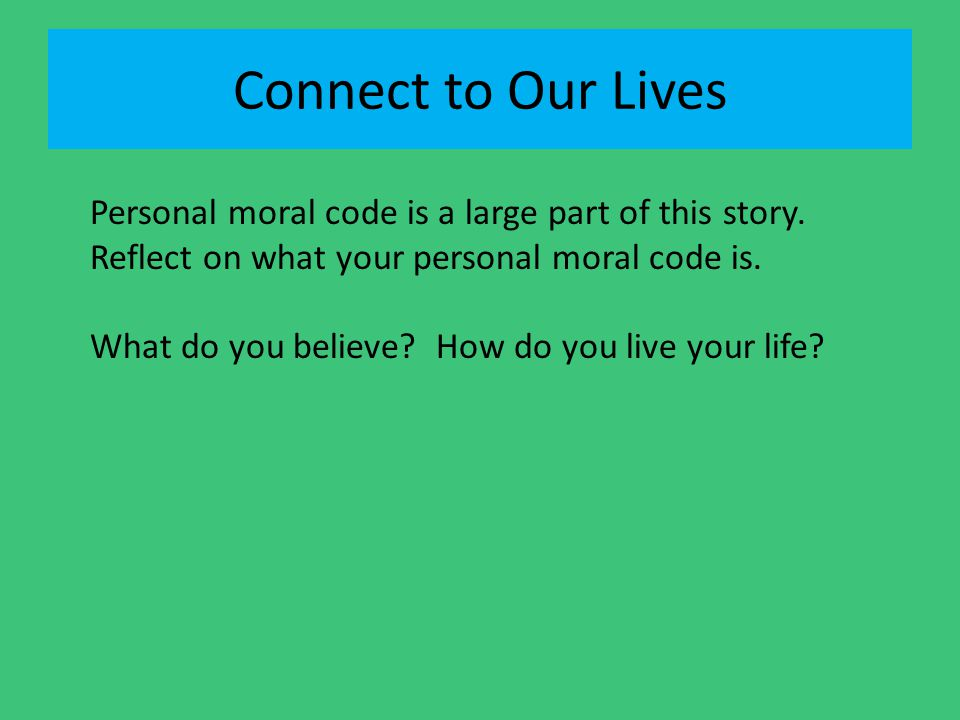 Connect to Our Lives Personal moral code is a large part of this story. Reflect on what your personal moral code is.