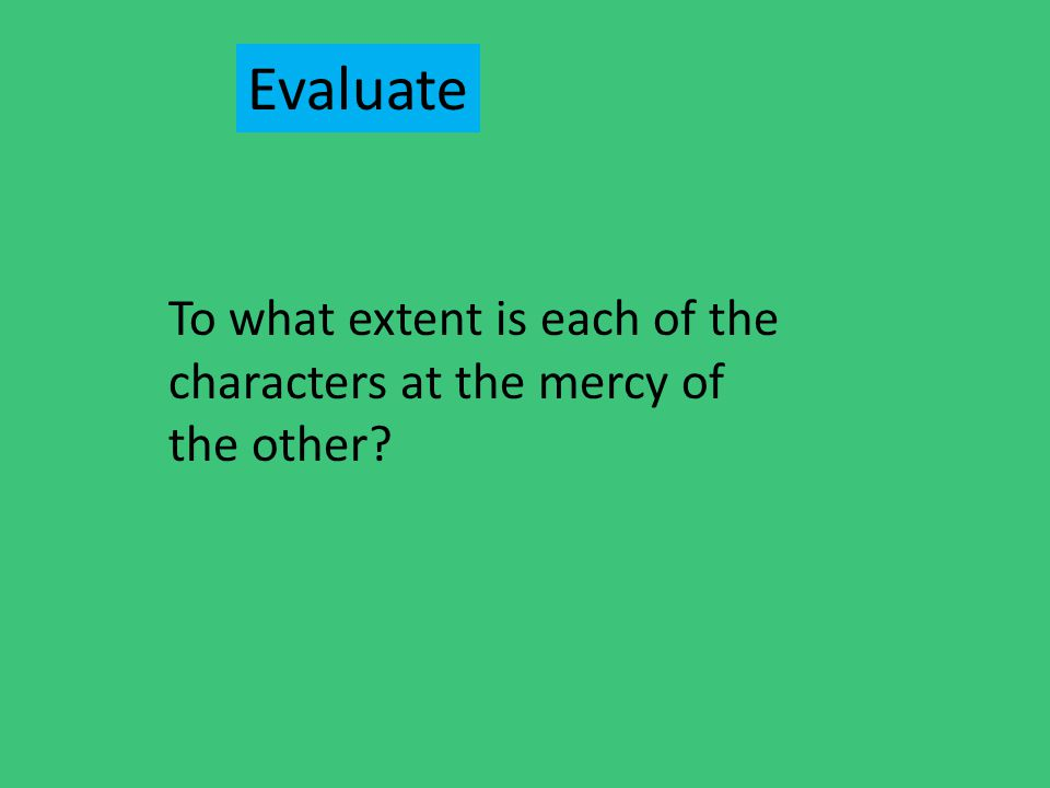 Evaluate To what extent is each of the characters at the mercy of the other