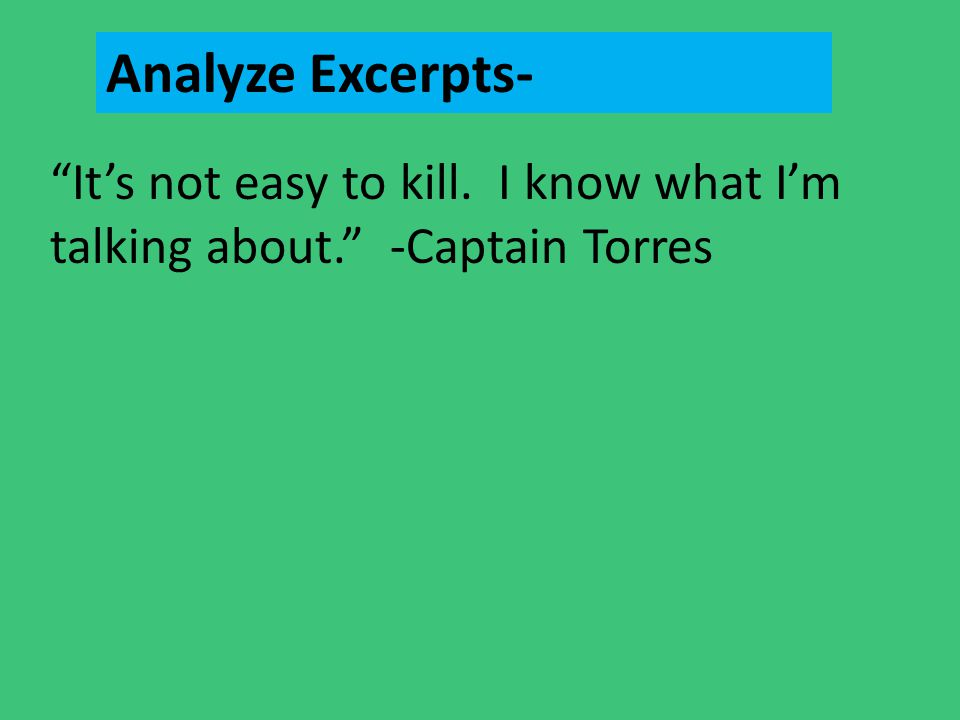 Analyze Excerpts- It's not easy to kill. I know what I'm talking about. -Captain Torres