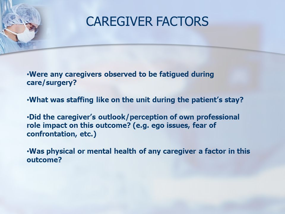 CAREGIVER FACTORS Were any caregivers observed to be fatigued during care/surgery What was staffing like on the unit during the patient's stay
