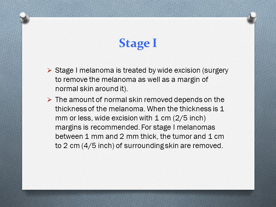 Stage I Stage I melanoma is treated by wide excision (surgery to remove the melanoma as well as a margin of normal skin around it).