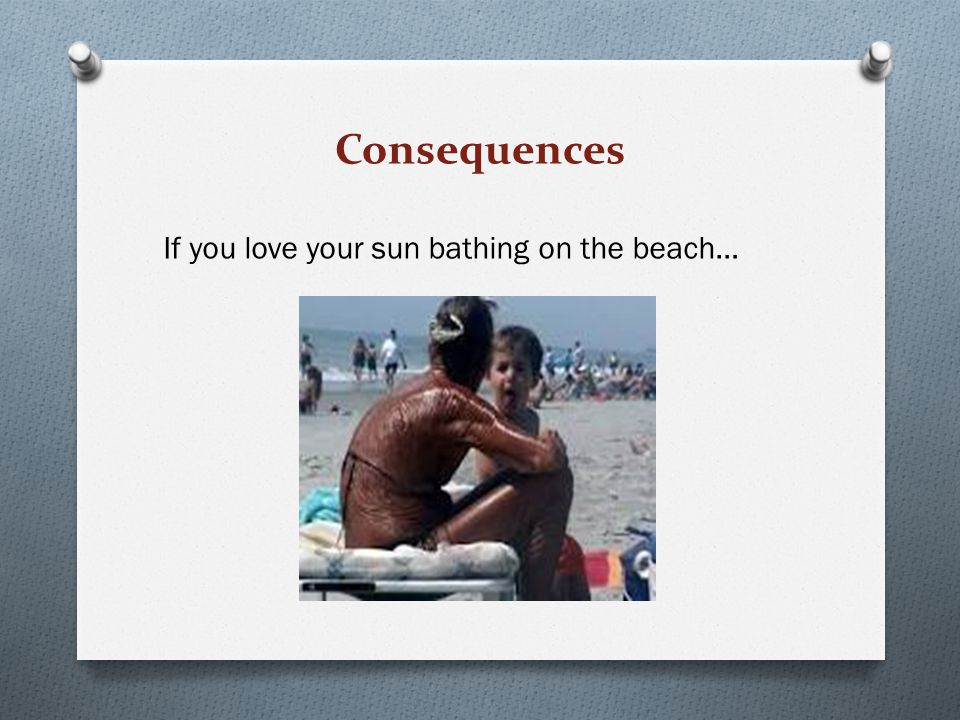 Consequences If you love your sun bathing on the beach…