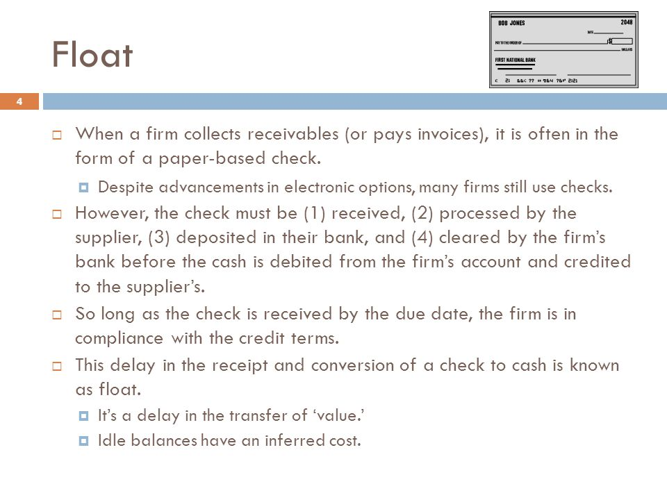 Float When a firm collects receivables (or pays invoices), it is often in the form of a paper-based check.