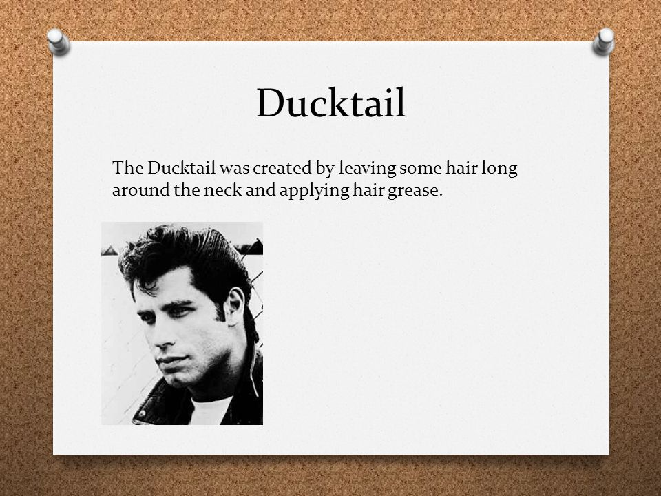 Ducktail The Ducktail was created by leaving some hair long around the neck and applying hair grease.