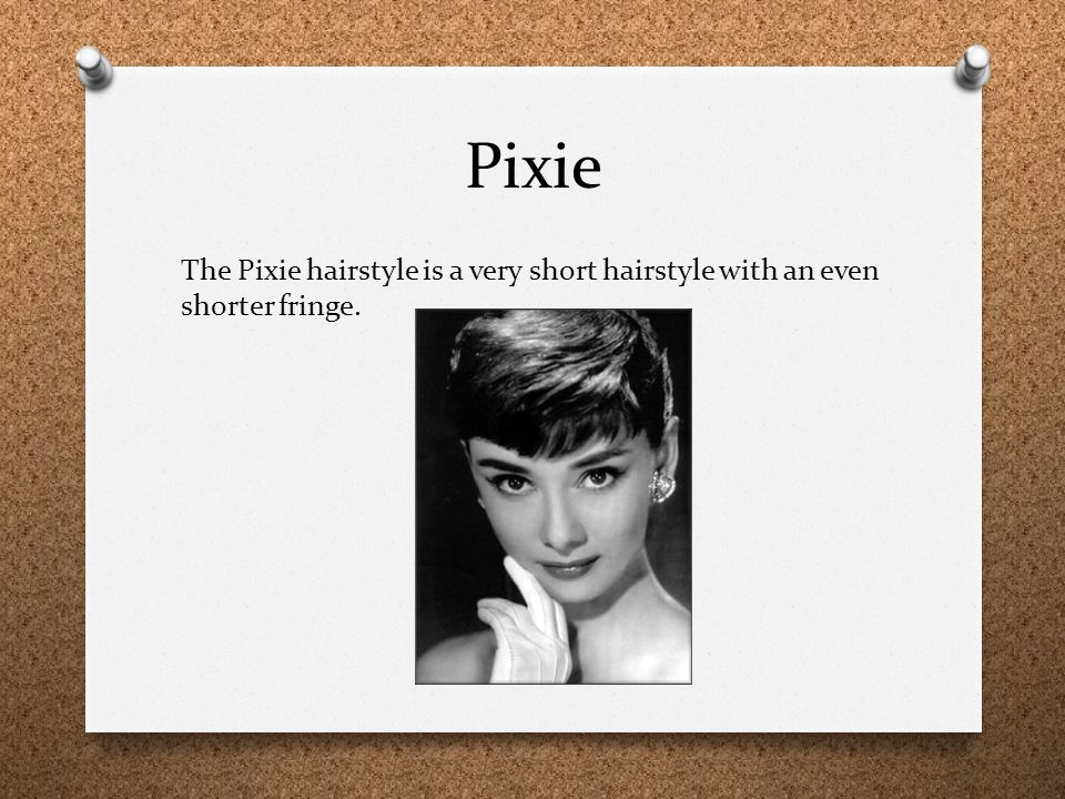 Pixie The Pixie hairstyle is a very short hairstyle with an even shorter fringe.