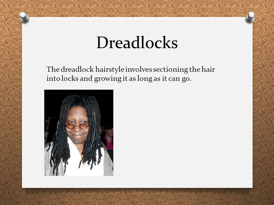 Dreadlocks The dreadlock hairstyle involves sectioning the hair into locks and growing it as long as it can go.