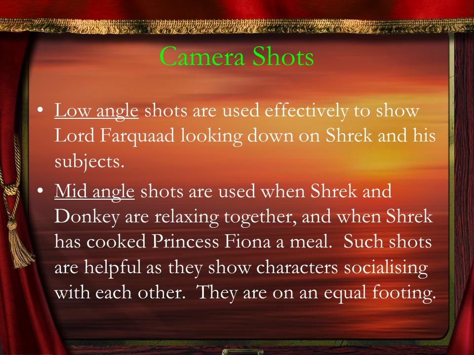 Camera Shots Low angle shots are used effectively to show Lord Farquaad looking down on Shrek and his subjects.