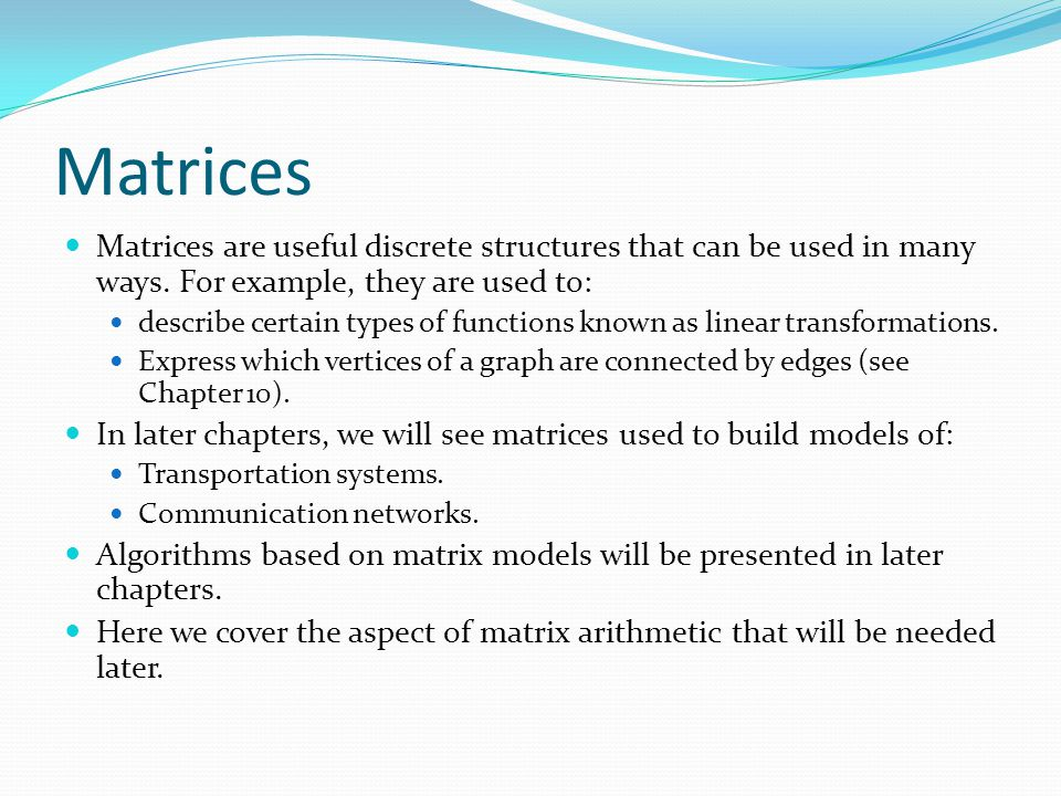 Matrices Matrices are useful discrete structures that can be used in many ways. For example, they are used to: