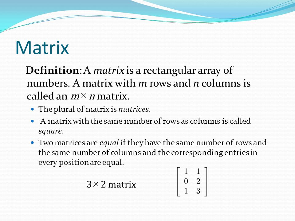 Matrix Definition: A matrix is a rectangular array of numbers. A matrix with m rows and n columns is called an m n matrix.