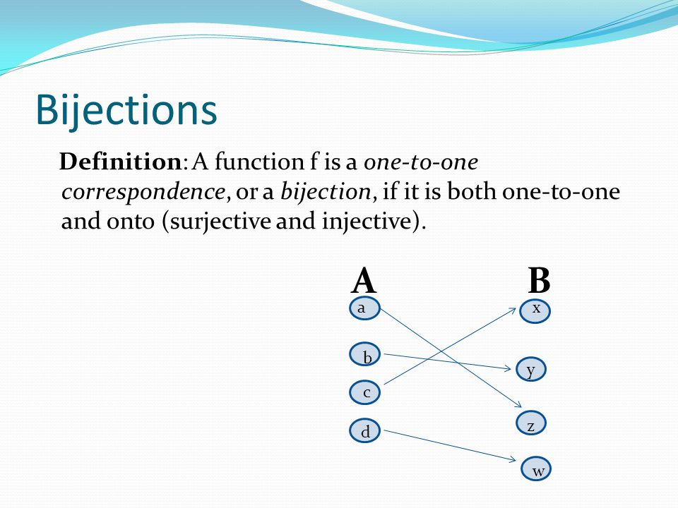 Bijections Definition: A function f is a one-to-one correspondence, or a bijection, if it is both one-to-one and onto (surjective and injective).