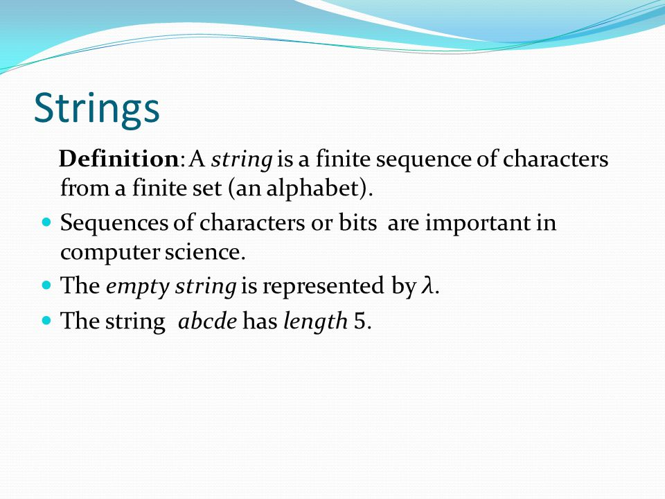 Strings Definition: A string is a finite sequence of characters from a finite set (an alphabet).