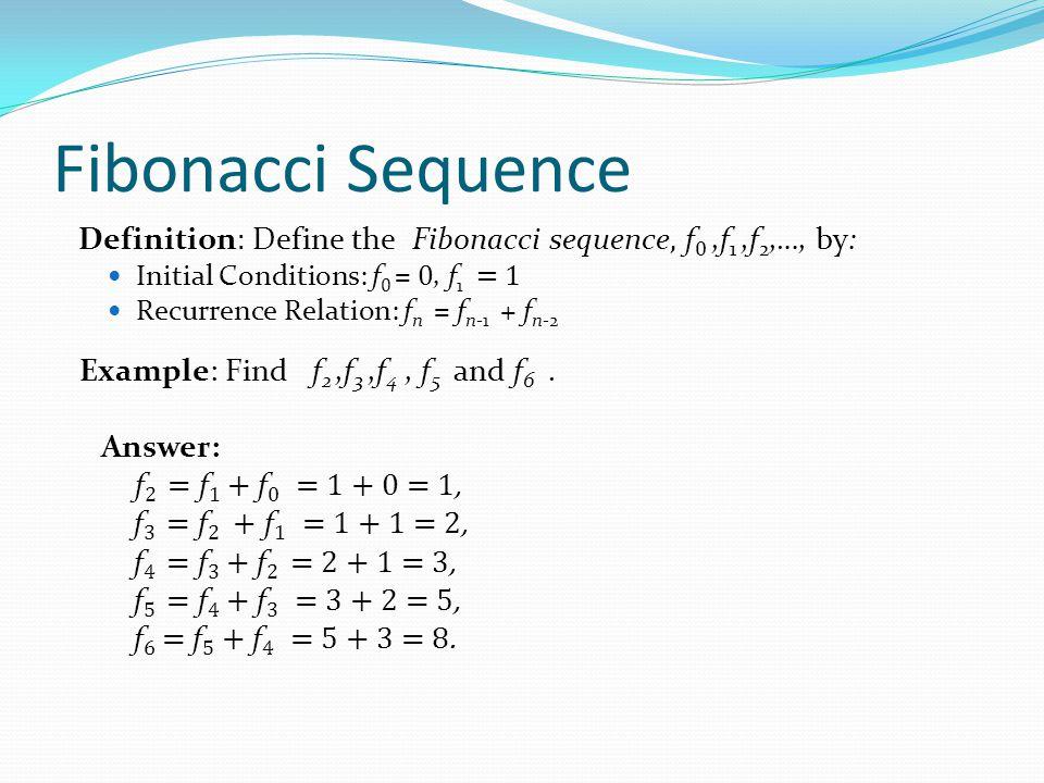 Fibonacci Sequence Definition: Define the Fibonacci sequence, f0 ,f1 ,f2,…, by: Initial Conditions: f0 = 0, f1 = 1.